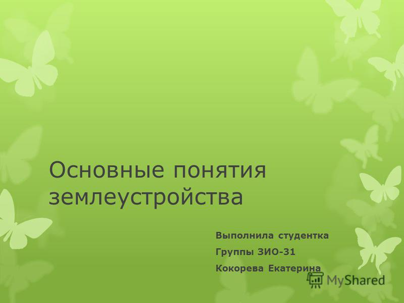 Основные понятия землеустройства Выполнила студентка Группы ЗИО-31 Кокорева Екатерина
