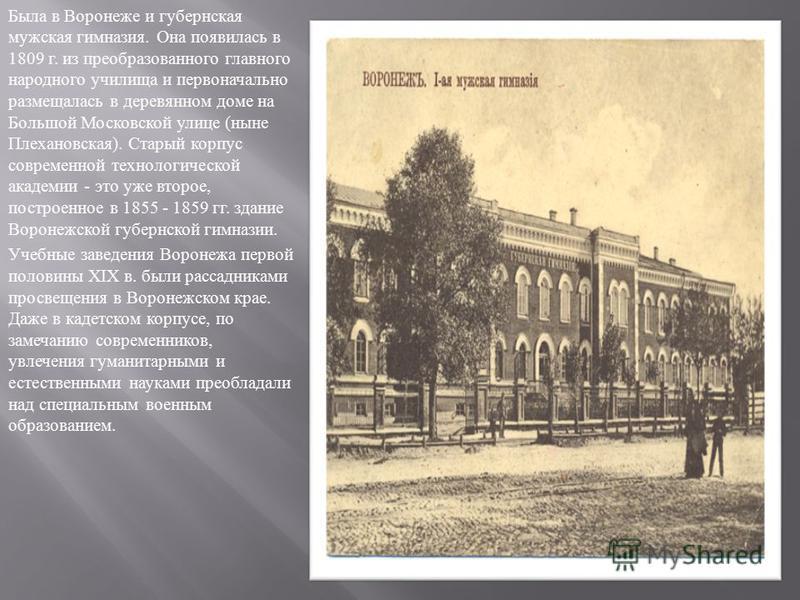 Была в Воронеже и губернская мужская гимназия. Она появилась в 1809 г. из преобразованного главного народного училища и первоначально размещалась в деревянном доме на Большой Московской улице ( ныне Плехановская ). Старый корпус современной технологи