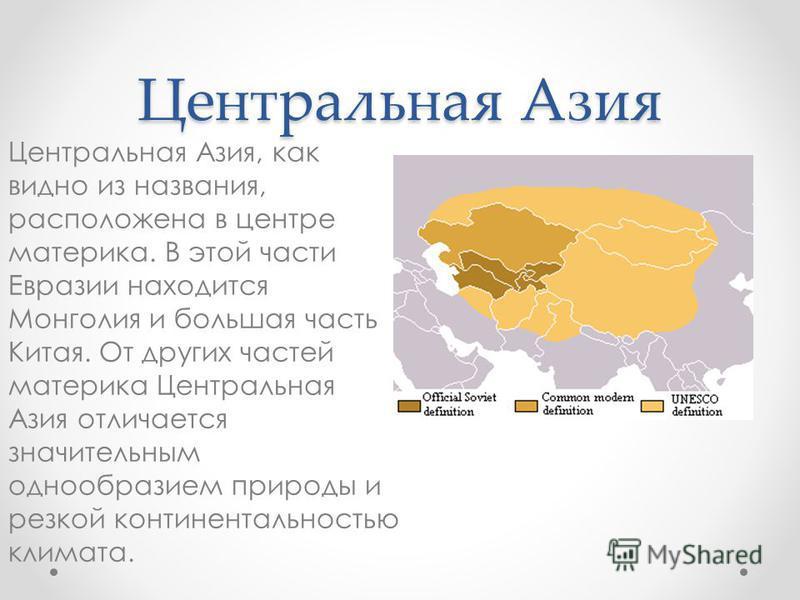 Центральная Азия Центральная Азия, как видно из названия, расположена в центре материка. В этой части Евразии находится Монголия и большая часть Китая. От других частей материка Центральная Азия отличается значительным однообразием природы и резкой к