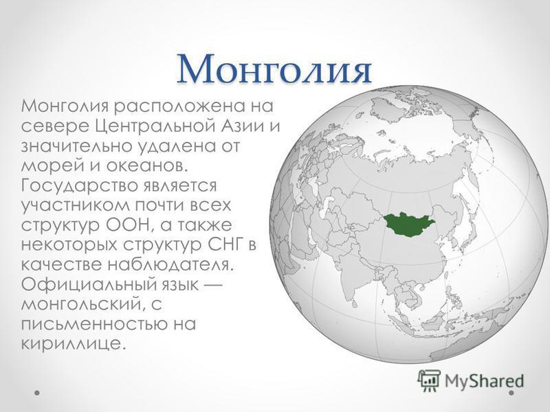 Монголия Монголия расположена на севере Центральной Азии и значительно удалена от морей и океанов. Государство является участником почти всех структур ООН, а также некоторых структур СНГ в качестве наблюдателя. Официальный язык монгольский, с письмен