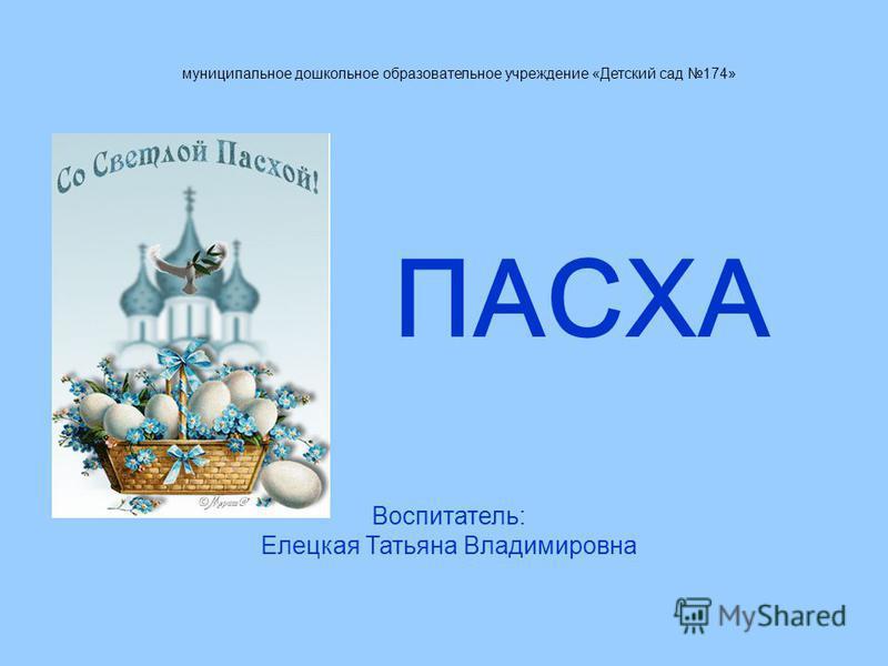 муниципальное дошкольное образовательное учреждение «Детский сад 174» Воспитатель: Елецкая Татьяна Владимировна ПАСХА