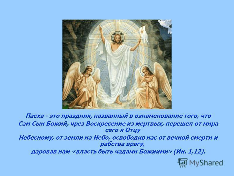 Пасха - это праздник, названный в ознаменование того, что Сам Сын Божий, чрез Воскресение из мертвых, перешел от мира сего к Отцу Небесному, от земли на Небо, освободив нас от вечной смерти и рабства врагу, даровав нам «власть быть чадами Божиими» (И