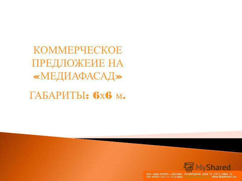 КОММЕРЧЕСКОЕ ПРЕДЛОЖЕИЕ НА « МЕДИАФАСАД » ГАБАРИТЫ : 6 х 6 м. ООО «БДМ ПРОЕКТ» г.МОСКВА, УЛ.НАРОДНАЯ, ДОМ 14, СТР 3, ОФИС 10 ТЕЛ: 8(495) 722-11-73, E-MAIL: INFO@BDMPROEKT.RU WWW.BDMPROEKT.RUINFO@BDMPROEKT.RU