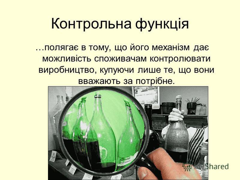 Контрольна функція …полягає в тому, що його механізм дає можливість споживачам контролювати виробництво, купуючи лише те, що вони вважають за потрібне.