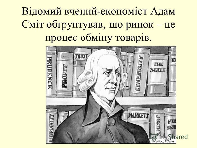 Відомий вчений-економіст Адам Сміт обґрунтував, що ринок – це процес обміну товарів.