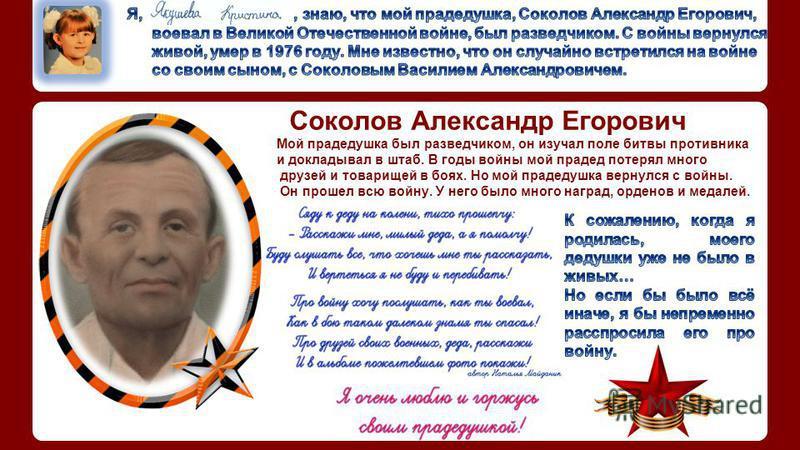 Соколов Александр Егорович Мой прадедушка был разведчиком, он изучал поле битвы противника и докладывал в штаб. В годы войны мой прадед потерял много друзей и товарищей в боях. Но мой прадедушка вернулся с войны. Он прошел всю войну. У него было мног