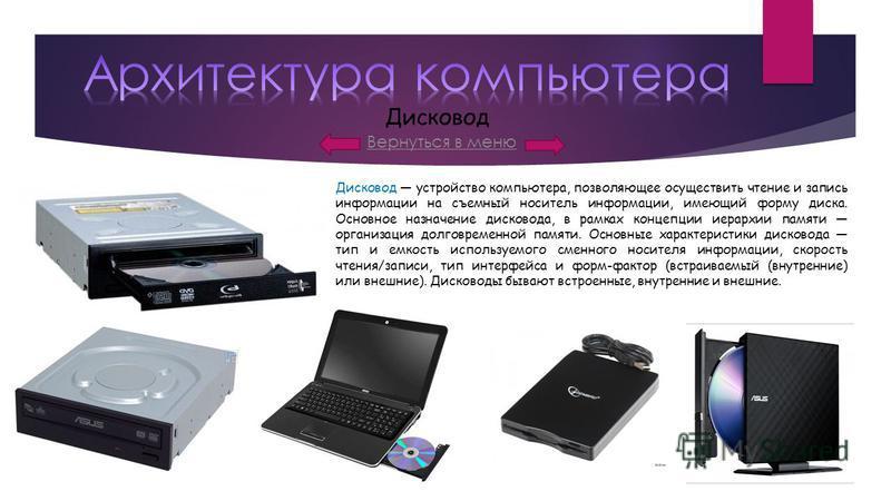 Вернуться в меню Дисковод Дисковод устройство компьютера, позволяющее осуществить чтение и запись информации на съемный носитель информации, имеющий форму диска. Основное назначение дисковода, в рамках концепции иерархии памяти организация долговреме