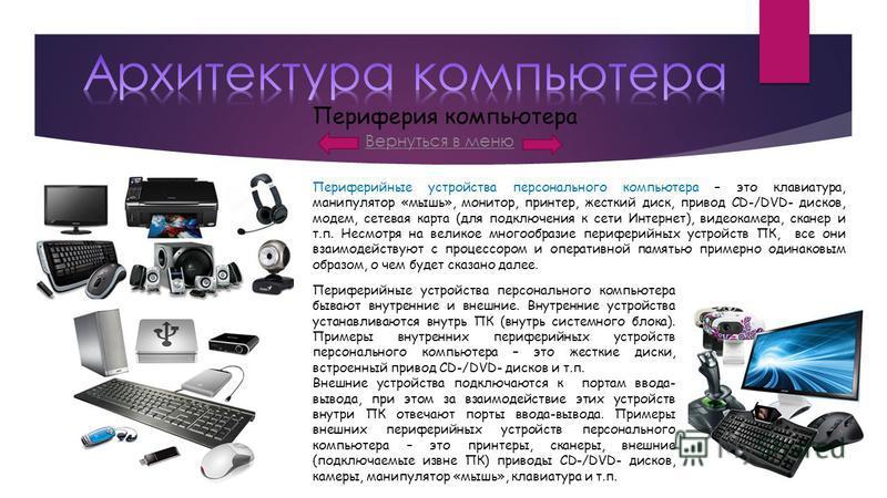 Вернуться в меню Периферия компьютера Периферийные устройства персонального компьютера – это клавиатура, манипулятор «мышь», монитор, принтер, жесткий диск, привод CD-/DVD- дисков, модем, сетевая карта (для подключения к сети Интернет), видеокамера,
