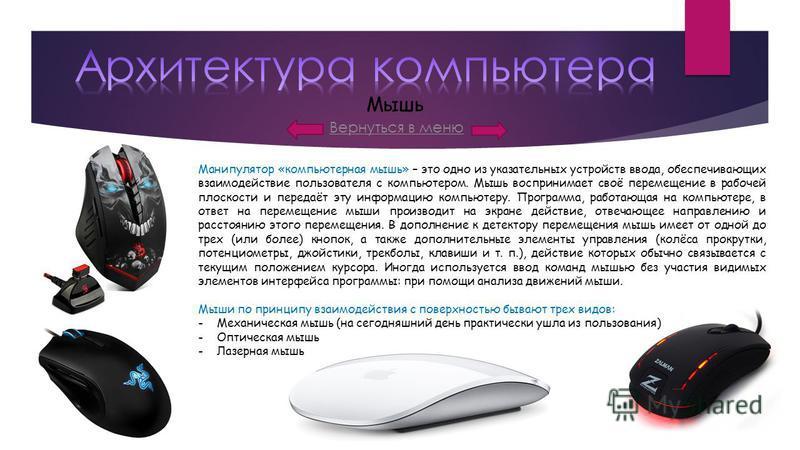 Вернуться в меню Мышь Манипулятор «компьютерная мышь» – это одно из указательных устройств ввода, обеспечивающих взаимодействие пользователя с компьютером. Мышь воспринимает своё перемещение в рабочей плоскости и передаёт эту информацию компьютеру. П