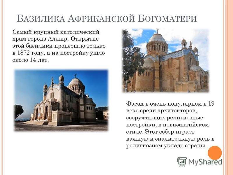 Б АЗИЛИКА А ФРИКАНСКОЙ Б ОГОМАТЕРИ Самый крупный католический храм города Алжир. Открытие этой базилики произошло только в 1872 году, а на постройку ушло около 14 лет. Фасад в очень популярном в 19 веке среди архитекторов, сооружающих религиозные пос