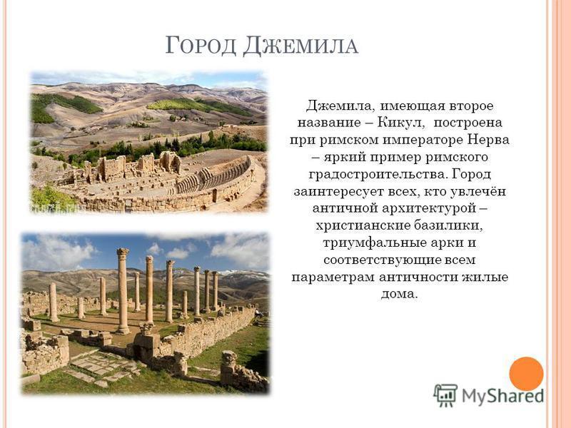 Г ОРОД Д ЖЕМИЛА Джемила, имеющая второе название – Кикул, построена при римском императоре Нерва – яркий пример римского градостроительства. Город заинтересует всех, кто увлечён античной архитектурой – христианские базилики, триумфальные арки и соотв