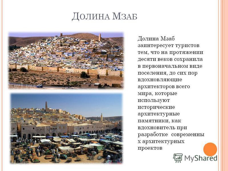 Д ОЛИНА М ЗАБ Долина Мзаб заинтересует туристов тем, что на протяжении десяти веков сохранила в первоначальном виде поселения, до сих пор вдохновляющие архитекторов всего мира, которые используют исторические архитектурные памятники, как вдохновитель