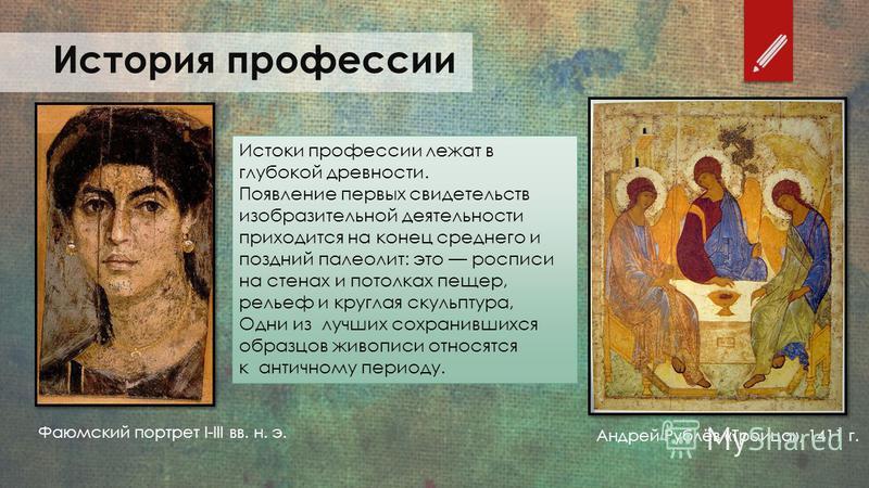 История профессии Фаюмский портрет I-III вв. н. э. Андрей Рублёв «Троица», 1411 г. Истоки профессии лежат в глубокой древности. Появление первых свидетельств изобразительной деятельности приходится на конец среднего и поздний палеолит: это росписи на