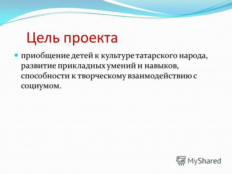 Цель проекта приобщение детей к культуре татарского народа, развитие прикладных умений и навыков, способности к творческому взаимодействию с социумом.