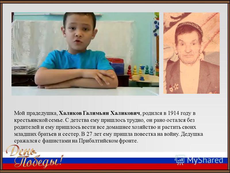 Мой прадедушка, Халиков Галимьян Халикович, родился в 1914 году в крестьянской семье. С детства ему пришлось трудно, он рано остался без родителей и ему пришлось вести все домашнее хозяйство и растить своих младших братьев и сестер. В 27 лет ему приш