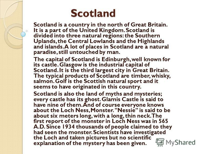 Scotland Scotland Scotland is a country in the north of Great Britain. It is a part of the United Kingdom. Scotland is divided into three natural regions: the Southern Uplands, the Central Lowlands and the Highlands and islands. A lot of places in Sc