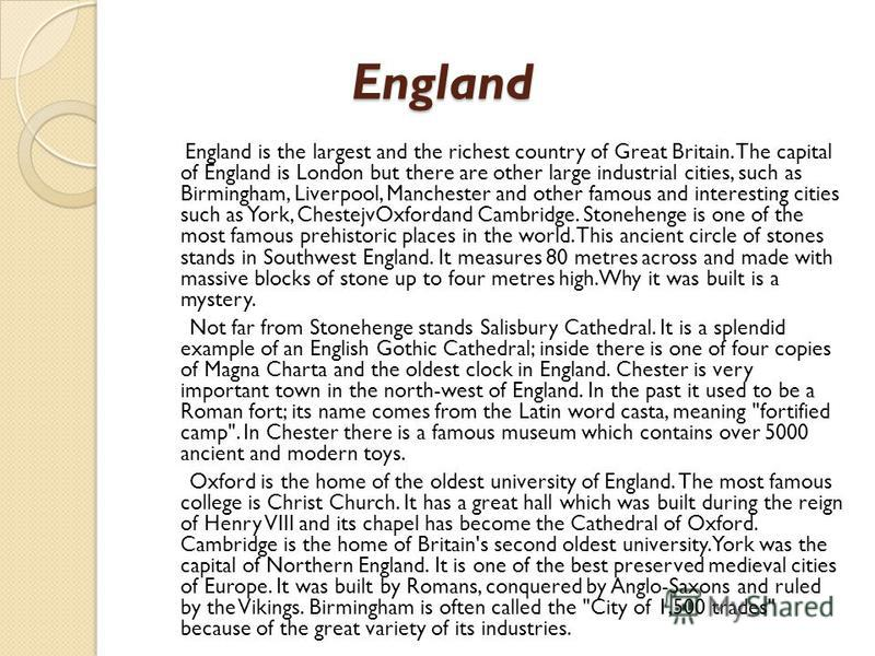 England England England is the largest and the richest country of Great Britain. The capital of England is London but there are other large industrial cities, such as Birmingham, Liverpool, Manchester and other famous and interesting cities such as Y
