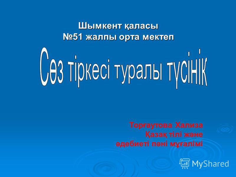 Шымкент қаласы 51 жалпы орта мектеп Торғаутова Хализа Қазақ тілі және әдебиеті пәні мұғалімі