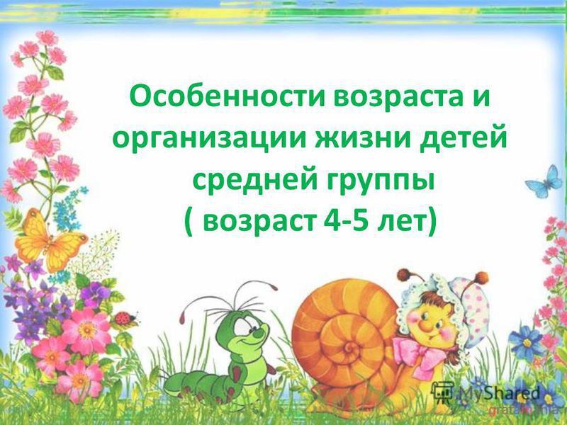 Особенности возраста и организации жизни детей средней группы ( возраст 4-5 лет)