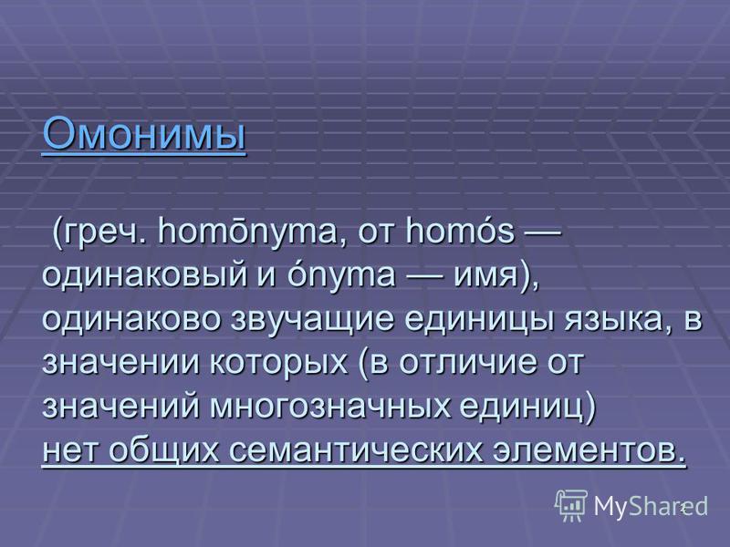 Омонимы Омонимы (греч. homōnyma, от homós одинаковый и ónyma имя), одинаково звучащие единицы языка, в значении которых (в отличие от значений многозначных единиц) нет общих семантических элементов. Омонимы 2