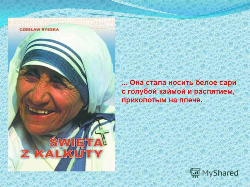 ... Она стала носить белое сари с голубой каймой и распятием, приколотым на плече.