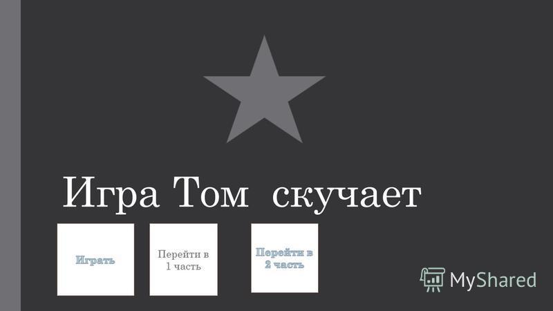 Игра Том скучает Перейти в 1 часть Перейти в 1 часть