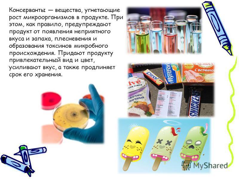 Консерванты вещества, угнетающие рост микроорганизмов в продукте. При этом, как правило, предупреждают продукт от появления неприятного вкуса и запаха, плесневения и образования токсинов микробного происхождения. Придают продукту привлекательный вид