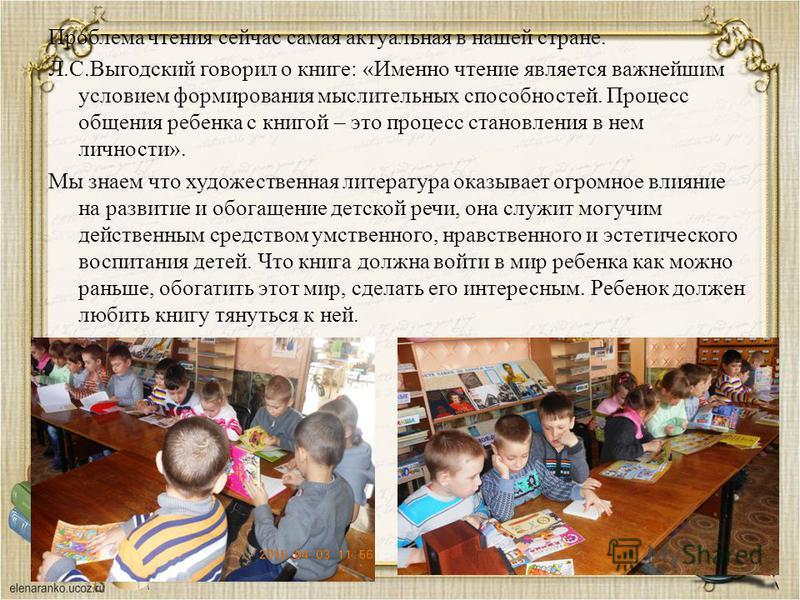 Проблема чтения сейчас самая актуальная в нашей стране. Л.С.Выгодский говорил о книге: «Именно чтение является важнейшим условием формирования мыслительных способностей. Процесс общения ребенка с книгой – это процесс становления в нем личности». Мы з