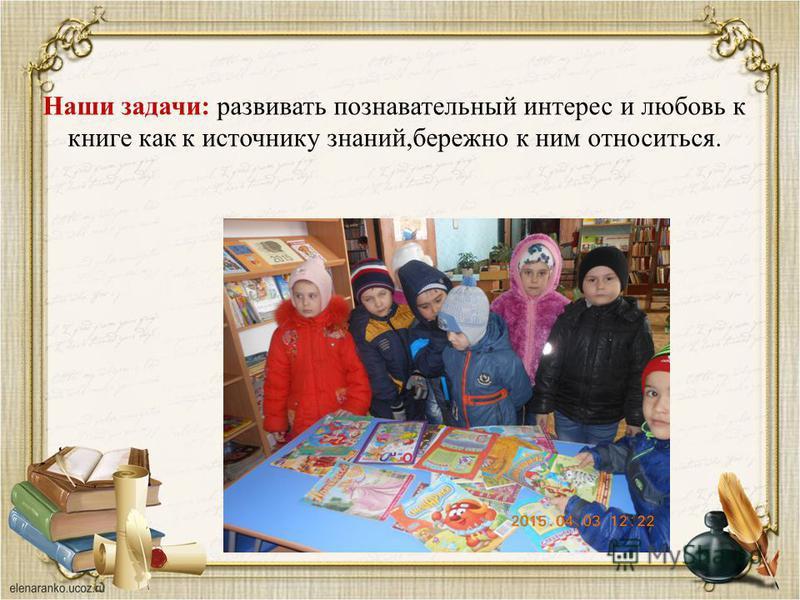 Наши задачи: развивать познавательный интерес и любовь к книге как к источнику знаний,бережно к ним относиться.