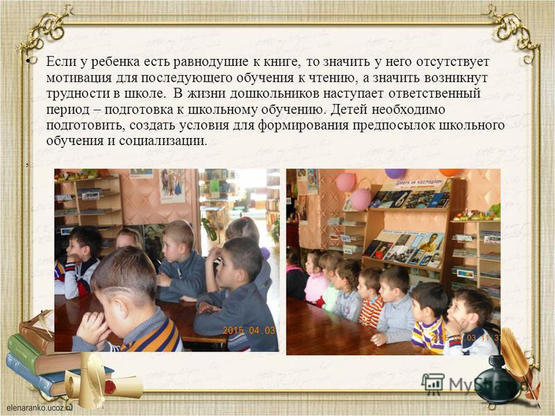 , Если у ребенка есть равнодушие к книге, то значить у него отсутствует мотивация для последующего обучения к чтению, а значить возникнут трудности в школе. В жизни дошкольников наступает ответственный период – подготовка к школьному обучению. Детей