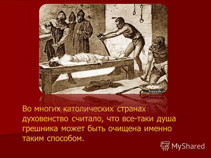 Во многих католических странах духовенство считало, что все-таки душа грешника может быть очищена именно таким способом.