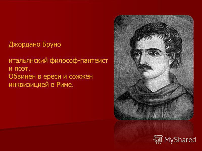 Джордано Бруно итальянский философ-пантеист и поэт. Обвинен в ереси и сожжен инквизицией в Риме.