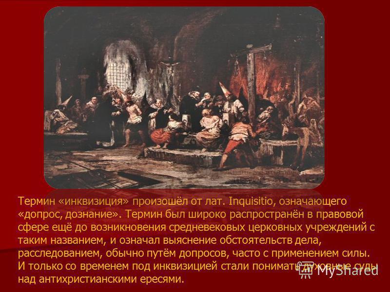 Термин «инквизиция» произошёл от лат. Inquisitio, означающего «допрос, дознание». Термин был широко распространён в правовой сфере ещё до возникновения средневековых церковных учреждений с таким названием, и означал выяснение обстоятельств дела, расс