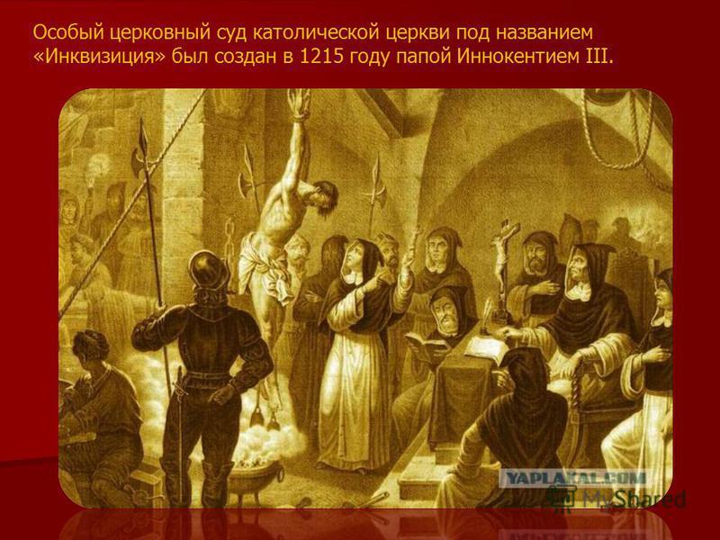 Особый церковный суд католической церкви под названием «Инквизиция» был создан в 1215 году папой Иннокентием III.