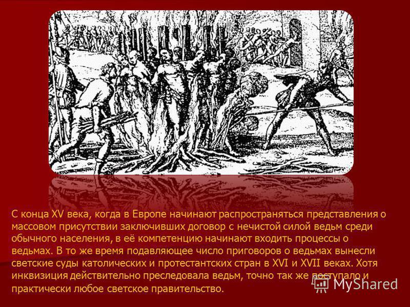 С конца XV века, когда в Европе начинают распространяться представления о массовом присутствии заключивших договор с нечистой силой ведьм среди обычного населения, в её компетенцию начинают входить процессы о ведьмах. В то же время подавляющее число
