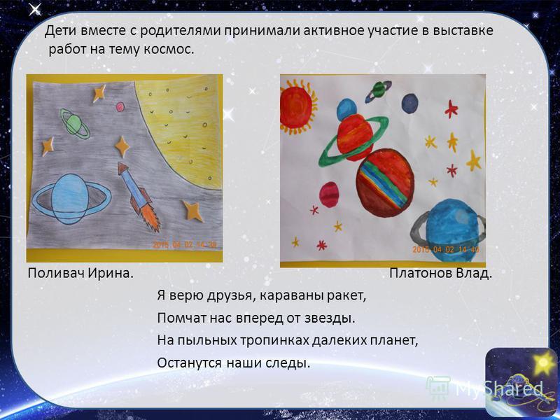 Дети вместе с родителями принимали активное участие в выставке работ на тему космос. Поливач Ирина. Платонов Влад. Я верю друзья, караваны ракет, Помчат нас вперед от звезды. На пыльных тропинках далеких планет, Останутся наши следы.