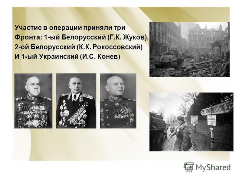 Участие в операции приняли три Фронта: 1-ый Белорусский (Г.К. Жуков), 2-ой Белорусский (К.К. Рокоссовский) И 1-ый Украинский (И.С. Конев)