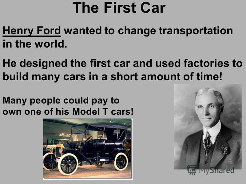 The First Car Henry Ford wanted to change transportation in the world. He designed the first car and used factories to build many cars in a short amount of time! Many people could pay to own one of his Model T cars!