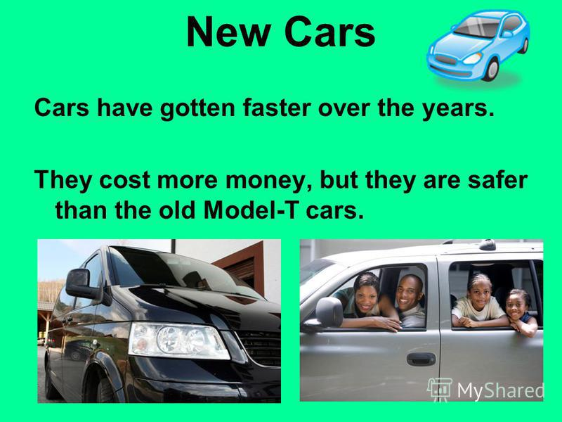 New Cars Cars have gotten faster over the years. They cost more money, but they are safer than the old Model-T cars.