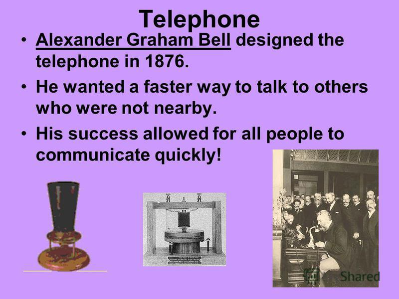 Telephone Alexander Graham Bell designed the telephone in 1876. He wanted a faster way to talk to others who were not nearby. His success allowed for all people to communicate quickly!