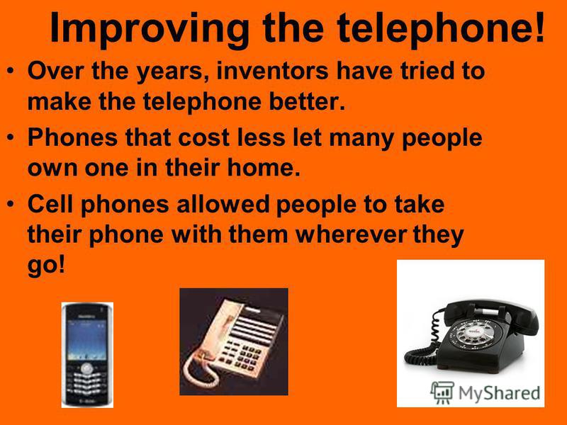 Improving the telephone! Over the years, inventors have tried to make the telephone better. Phones that cost less let many people own one in their home. Cell phones allowed people to take their phone with them wherever they go!