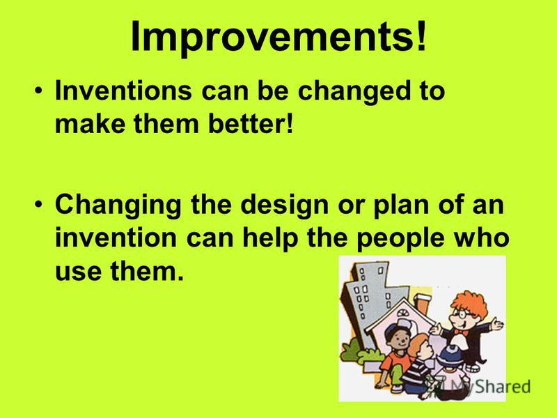 Improvements! Inventions can be changed to make them better! Changing the design or plan of an invention can help the people who use them.