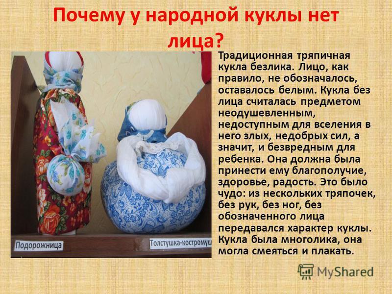 Почему у народной куклы нет лица? Традиционная тряпичная кукла безлика. Лицо, как правило, не обозначалось, оставалось белым. Кукла без лица считалась предметом неодушевленным, недоступным для вселения в него злых, недобрых сил, а значит, и безвредны