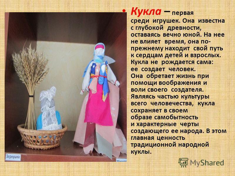 Кукла – первая среди игрушек. Она известна с глубокой древности, оставаясь вечно юной. На нее не влияет время, она по- прежнему находит свой путь к сердцам детей и взрослых. Кукла не рождается сама: ее создает человек. Она обретает жизнь при помощи в