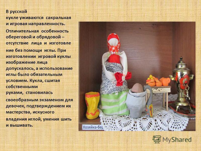 В русской кукле уживаются сакральная и игровая направленность. Отличительная особенность береговой и обрядовой – отсутствие лица и изготовление без помощи иглы. При изготовлении игровой куклы изображение лица допускалось, а использование иглы было об