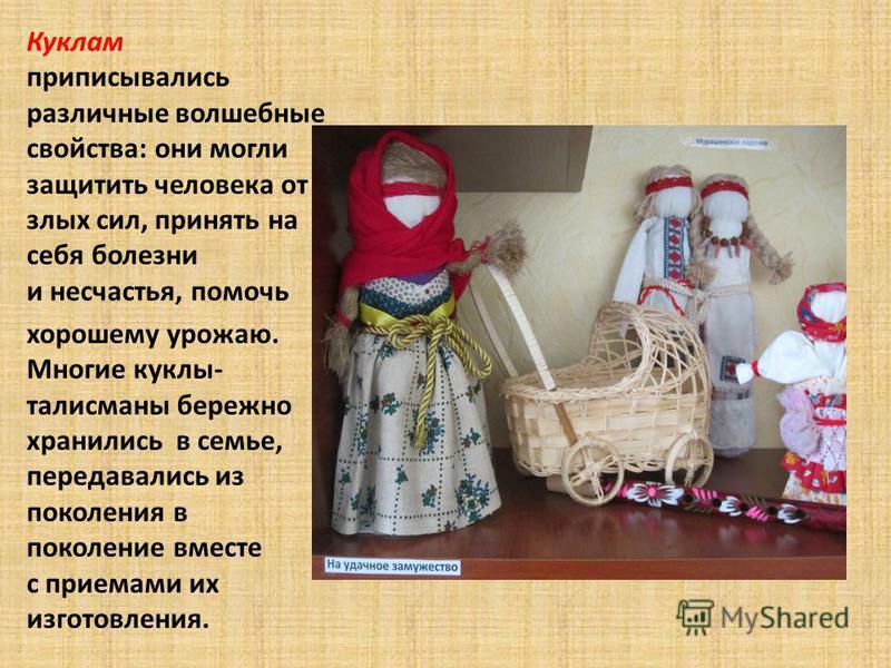 Куклам приписывались различные волшебные свойства: они могли защитить человека от злых сил, принять на себя болезни и несчастья, помочь хорошему урожаю. Многие куклы- талисманы бережно хранились в семье, передавались из поколения в поколение вместе с