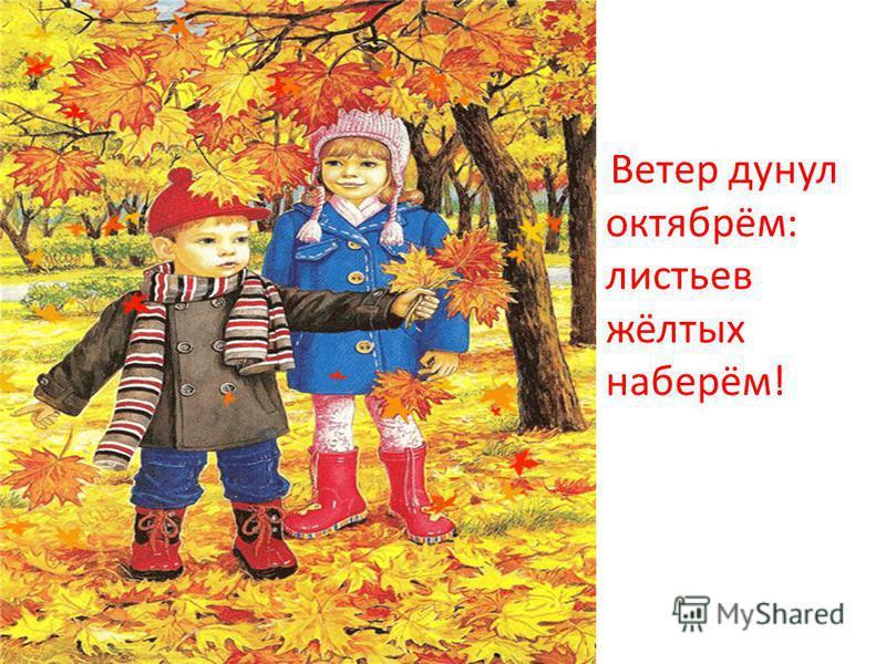 Ветер дунул октябрём: листьев жёлтых наберём!