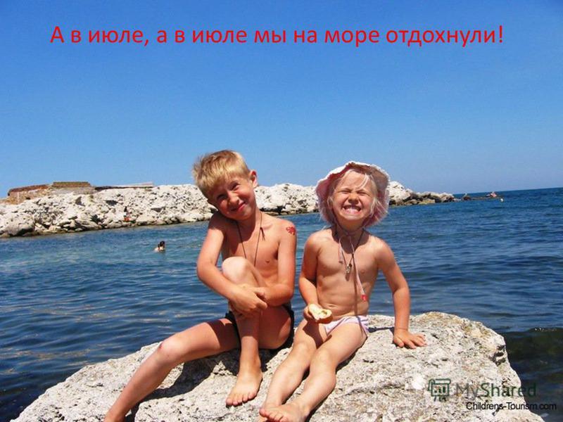 А в июле, а в июле мы на море отдохнули!