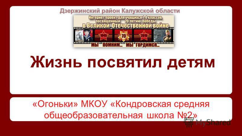 Жизнь посвятил детям «Огоньки» МКОУ «Кондровская средняя общеобразовательная школа 2»