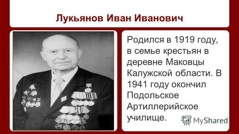 Лукьянов Иван Иванович Добавьте фото ветерана Родился в 1919 году, в семье крестьян в деревне Маковцы Калужской области. В 1941 году окончил Подольское Артиллерийское училище.